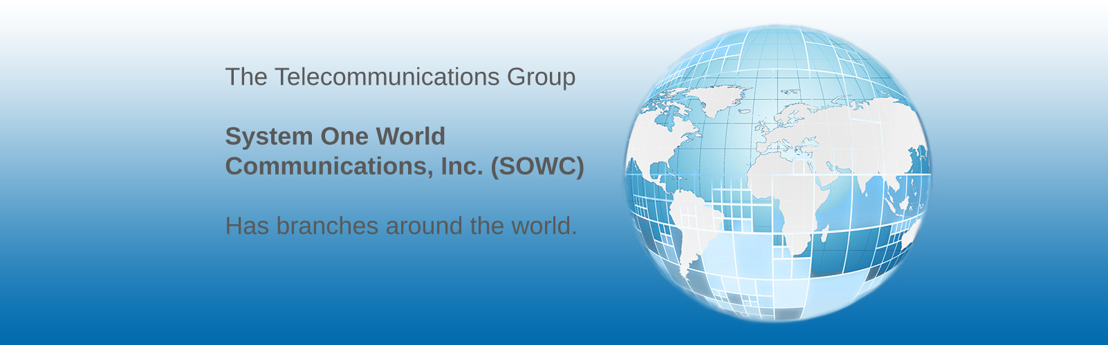 The Telecommunications Group System One World Communications, Inc. (Sowc) Has braches around the world.